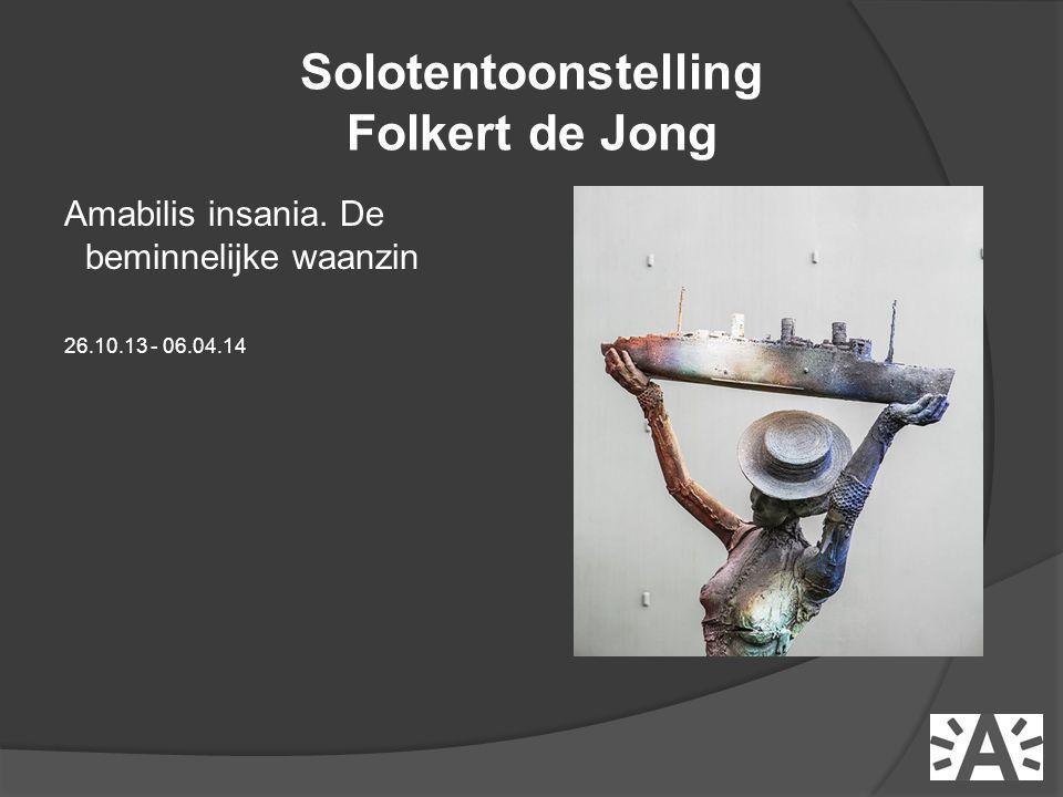 Amabilis insania. De beminnelijke waanzin 26.10.13 - 06.04.14 Solotentoonstelling Folkert de Jong