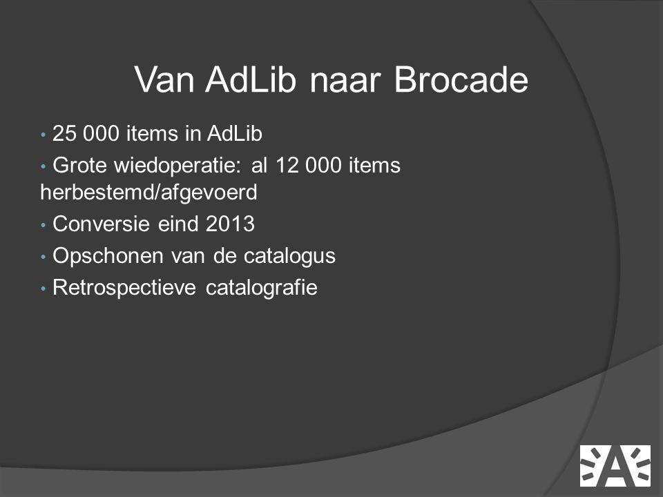 • 25 000 items in AdLib • Grote wiedoperatie: al 12 000 items herbestemd/afgevoerd • Conversie eind 2013 • Opschonen van de catalogus • Retrospectieve catalografie Van AdLib naar Brocade
