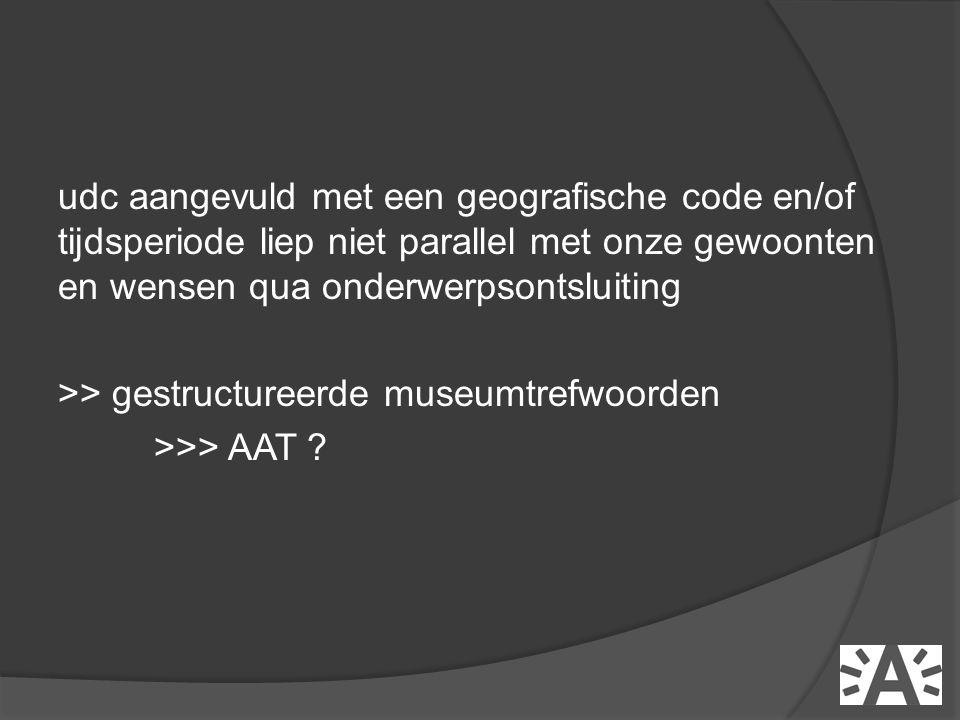 udc aangevuld met een geografische code en/of tijdsperiode liep niet parallel met onze gewoonten en wensen qua onderwerpsontsluiting >> gestructureerde museumtrefwoorden >>> AAT
