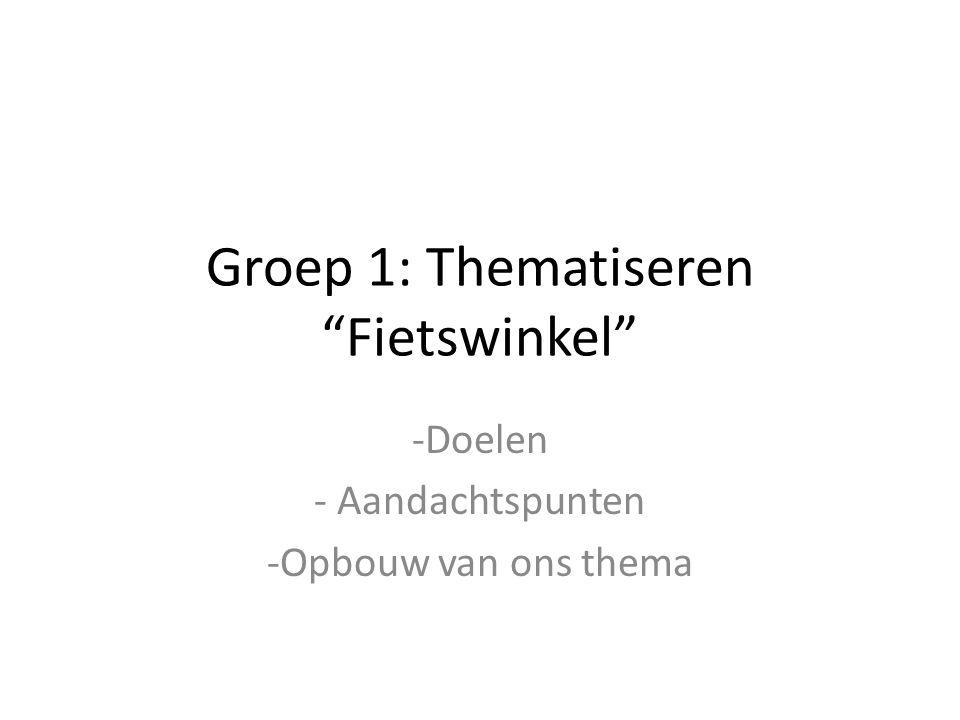 """Groep 1: Thematiseren """"Fietswinkel"""" -Doelen - Aandachtspunten -Opbouw van ons thema"""