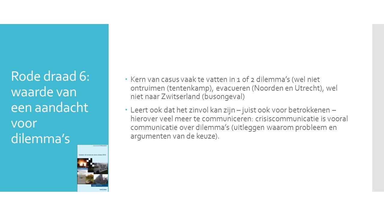 Rode draad 6: waarde van een aandacht voor dilemma's  Kern van casus vaak te vatten in 1 of 2 dilemma's (wel niet ontruimen (tentenkamp), evacueren (Noorden en Utrecht), wel niet naar Zwitserland (busongeval)  Leert ook dat het zinvol kan zijn – juist ook voor betrokkenen – hierover veel meer te communiceren: crisiscommunicatie is vooral communicatie over dilemma's (uitleggen waarom probleem en argumenten van de keuze).
