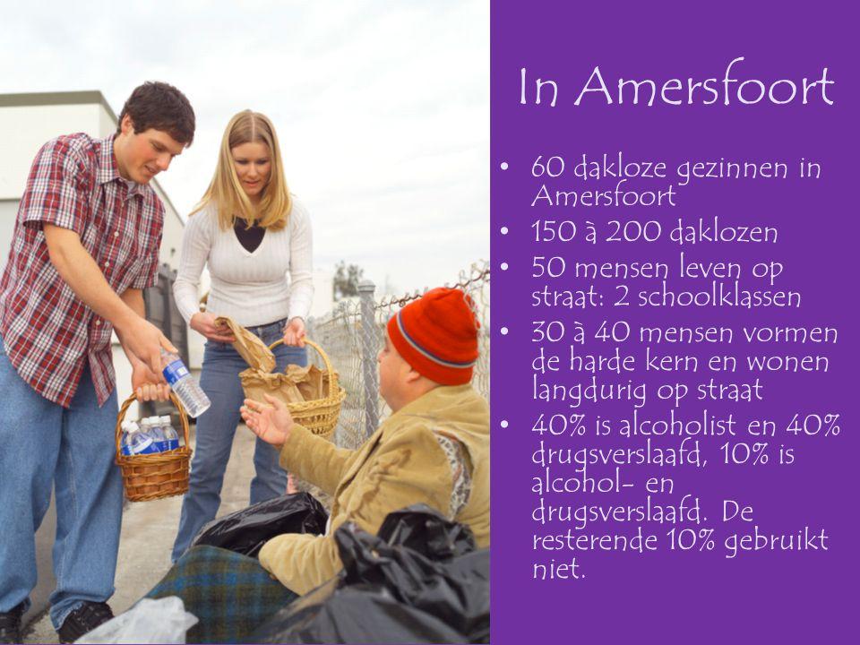 In Amersfoort •60 dakloze gezinnen in Amersfoort •150 à 200 daklozen •50 mensen leven op straat: 2 schoolklassen •30 à 40 mensen vormen de harde kern en wonen langdurig op straat •40% is alcoholist en 40% drugsverslaafd, 10% is alcohol- en drugsverslaafd.
