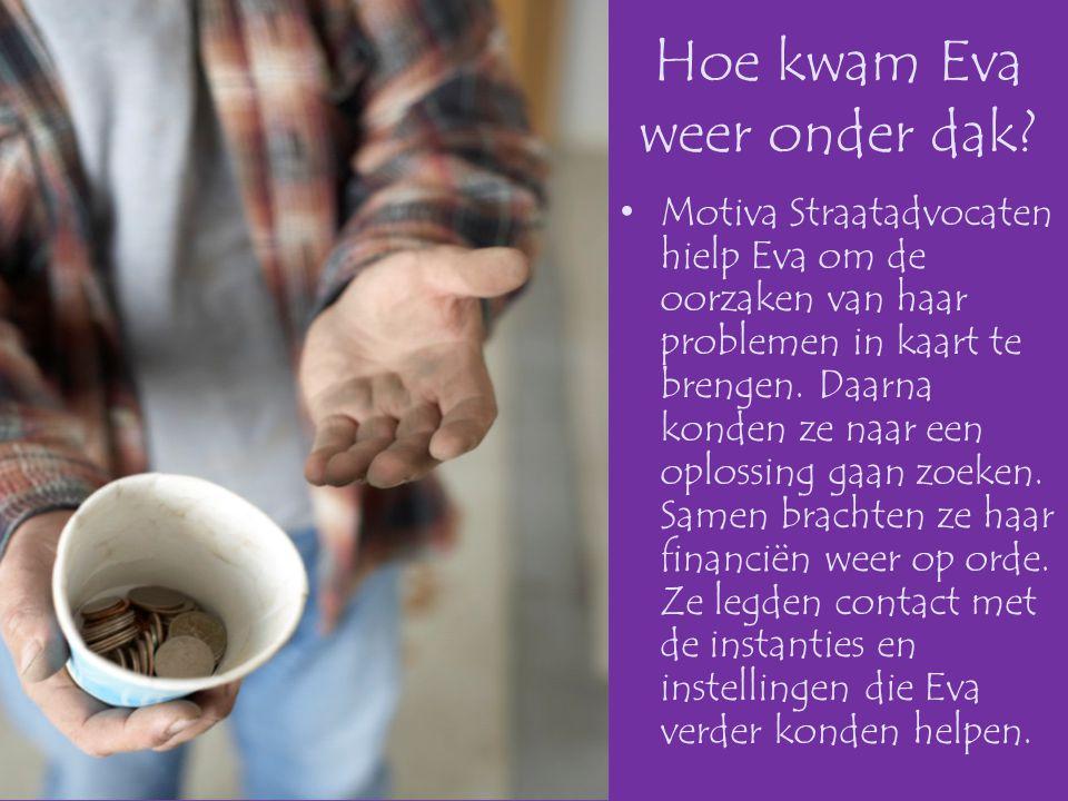 Hoe kwam Eva weer onder dak? •Motiva Straatadvocaten hielp Eva om de oorzaken van haar problemen in kaart te brengen. Daarna konden ze naar een oploss