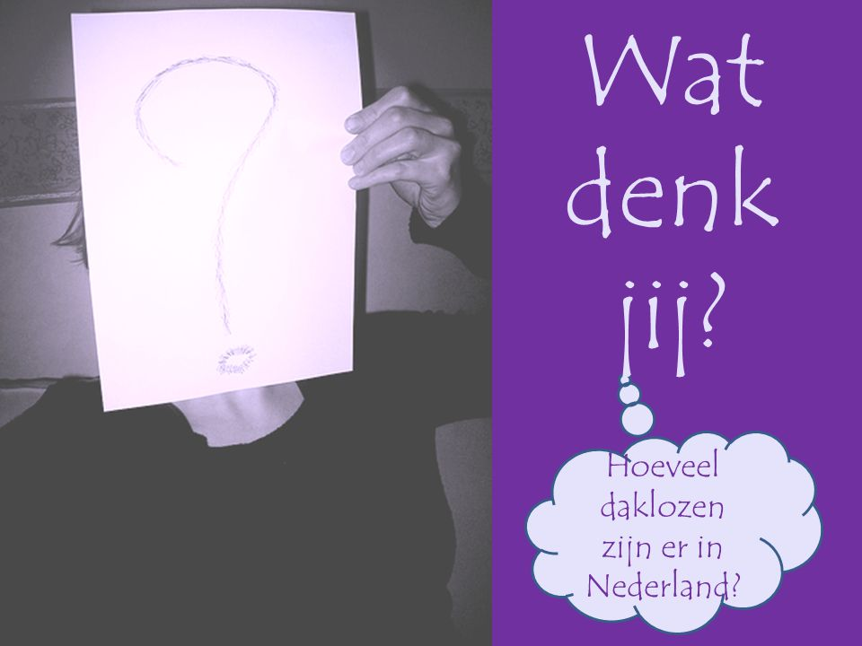 Wat Hoeveel daklozen zijn er in Nederland? jij? denk
