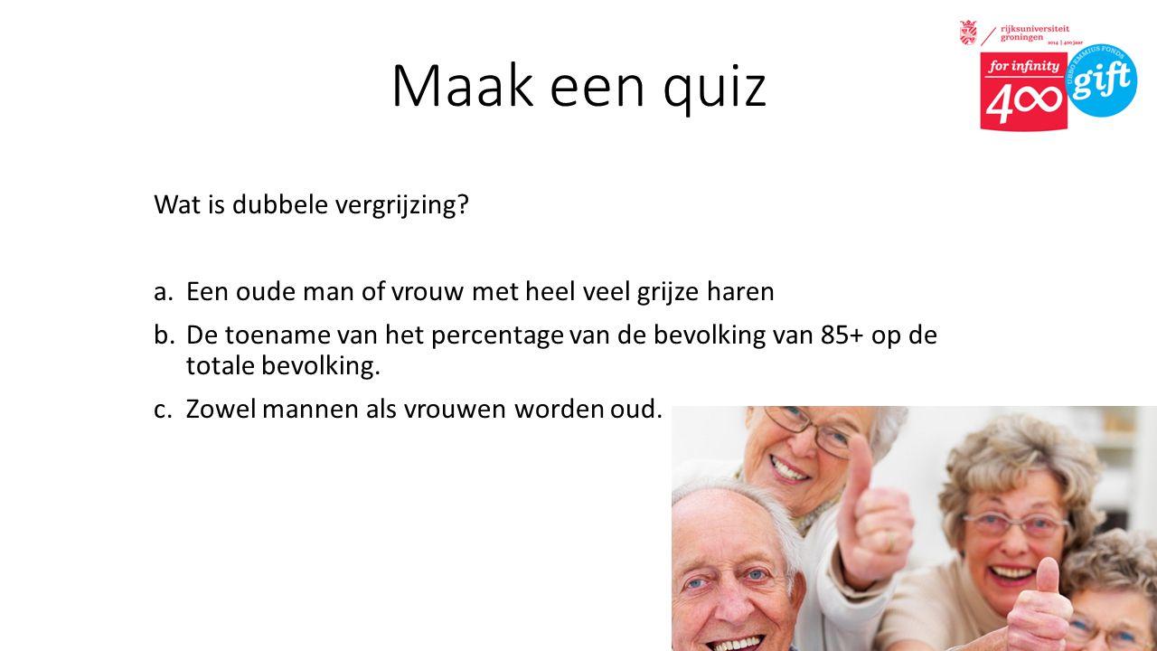 Maak een quiz Wat is dubbele vergrijzing? a.Een oude man of vrouw met heel veel grijze haren b.De toename van het percentage van de bevolking van 85+
