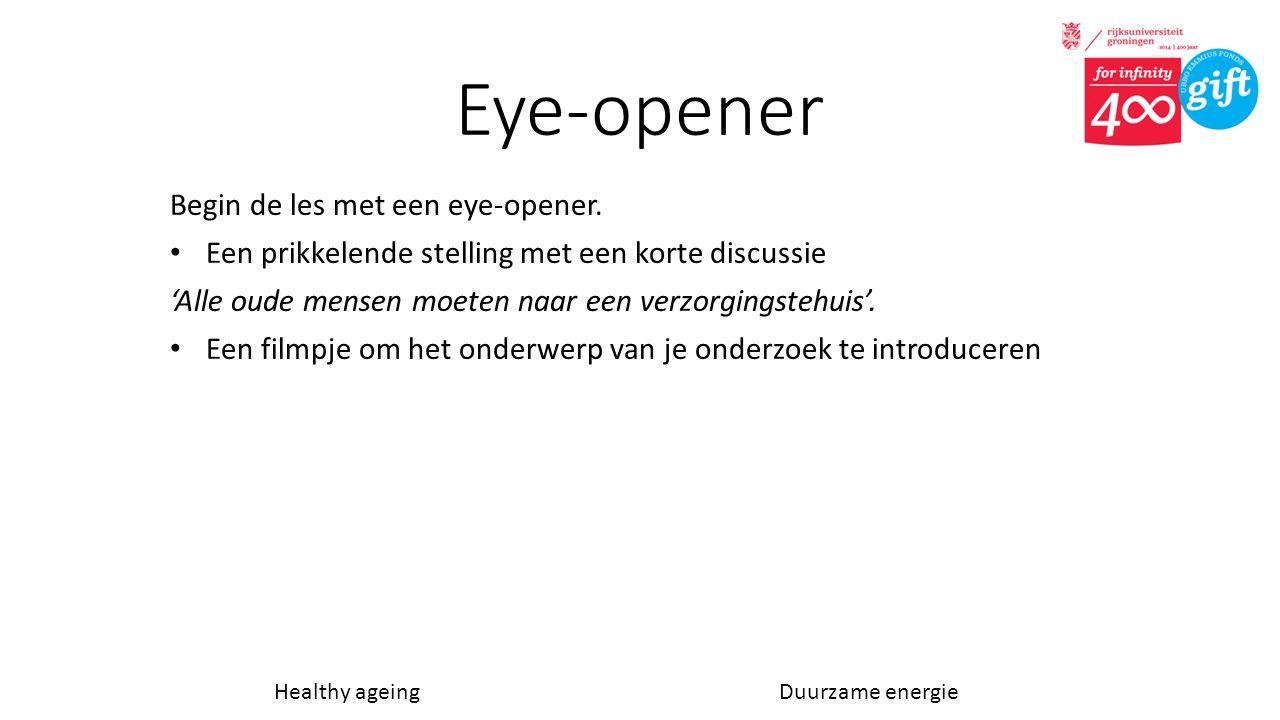 Eye-opener Begin de les met een eye-opener. • Een prikkelende stelling met een korte discussie 'Alle oude mensen moeten naar een verzorgingstehuis'. •