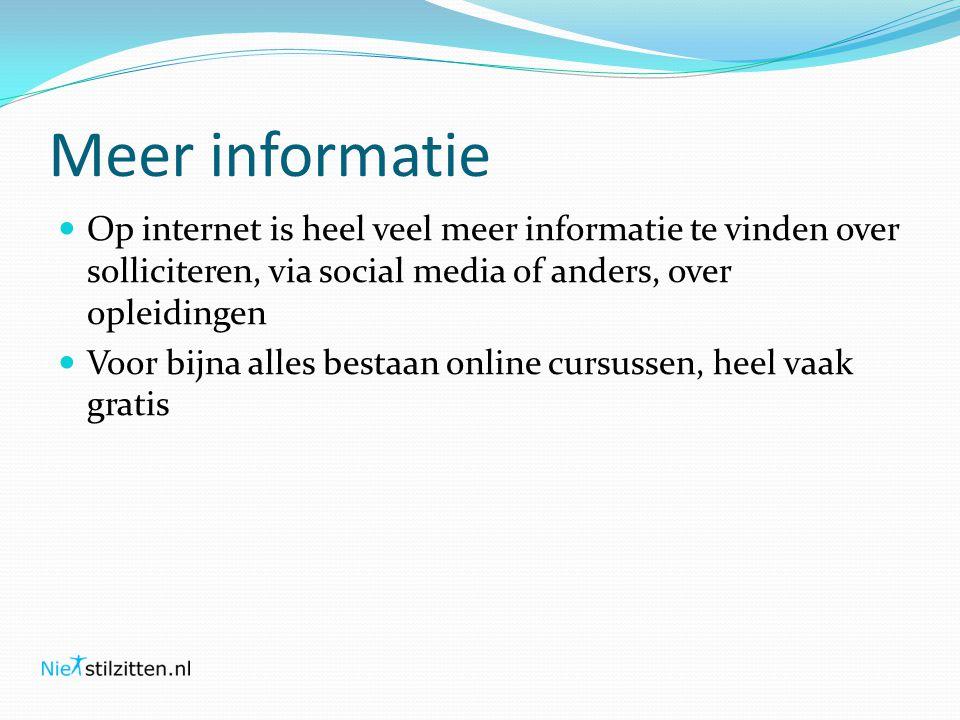 Meer informatie  Op internet is heel veel meer informatie te vinden over solliciteren, via social media of anders, over opleidingen  Voor bijna alles bestaan online cursussen, heel vaak gratis