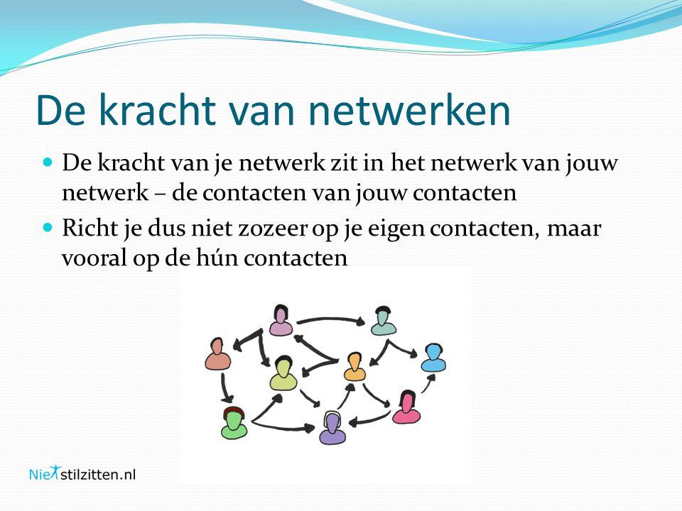 De kracht van netwerken  De kracht van je netwerk zit in het netwerk van jouw netwerk – de contacten van jouw contacten  Richt je dus niet zozeer op je eigen contacten, maar vooral op de hún contacten