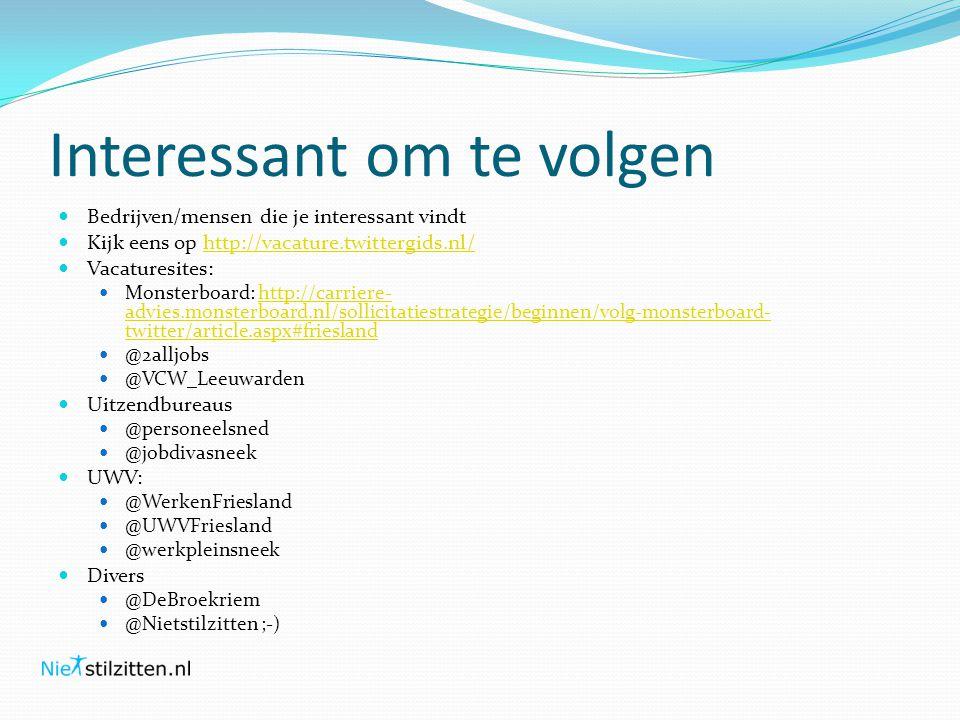 Interessant om te volgen  Bedrijven/mensen die je interessant vindt  Kijk eens op http://vacature.twittergids.nl/http://vacature.twittergids.nl/  Vacaturesites:  Monsterboard: http://carriere- advies.monsterboard.nl/sollicitatiestrategie/beginnen/volg-monsterboard- twitter/article.aspx#frieslandhttp://carriere- advies.monsterboard.nl/sollicitatiestrategie/beginnen/volg-monsterboard- twitter/article.aspx#friesland  @2alljobs  @VCW_Leeuwarden  Uitzendbureaus  @personeelsned  @jobdivasneek  UWV:  @WerkenFriesland  @UWVFriesland  @werkpleinsneek  Divers  @DeBroekriem  @Nietstilzitten ;-)