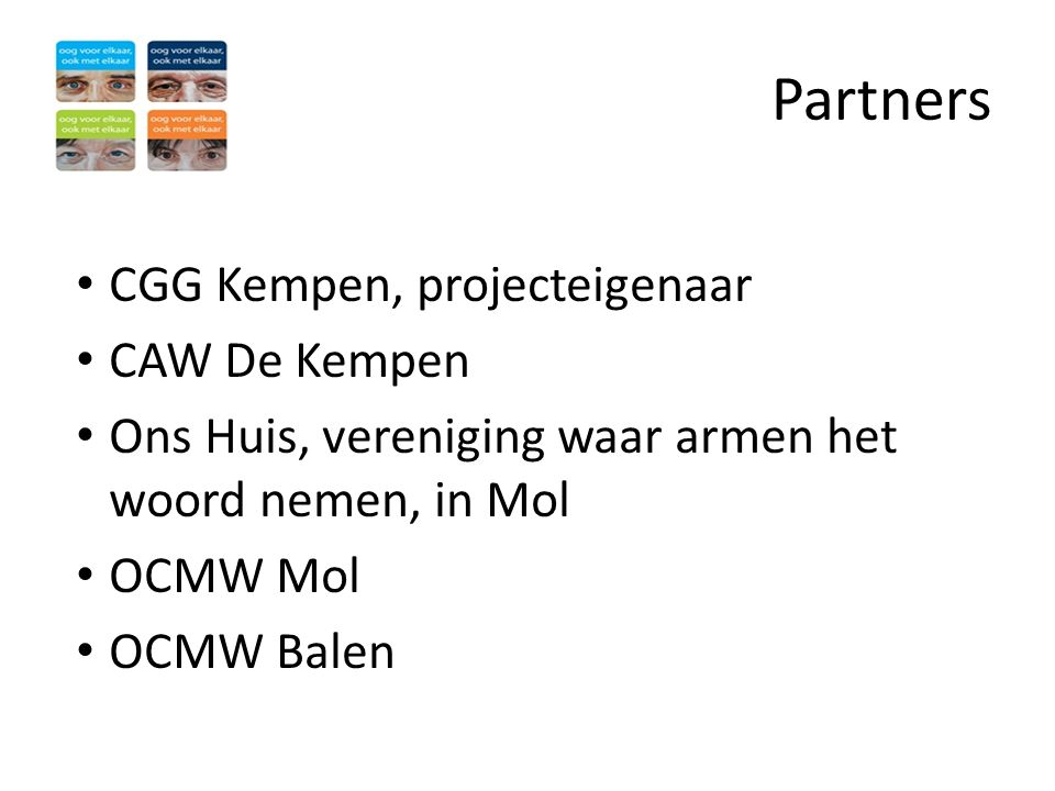 Doelstelling • Outreachende hulpverlening door CGG Kempen en CAW De Kempen aan een zeer kwetsbare doelgroep in regio Mol - Balen • Doelgroep wordt bereikt via Ons Huis en OCMW, maar slaagt er niet in om naar gespecialiseerde hulpverlening toe te stappen • Nadruk op neerslachtigheid, depressieve klachten en identiteitsproblemen