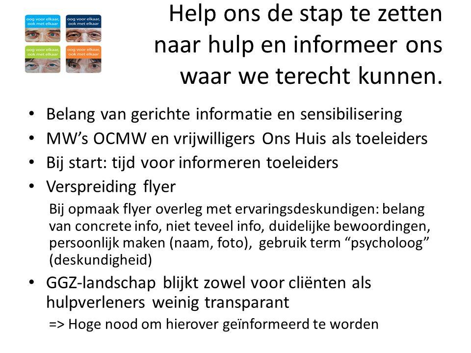 Help ons de stap te zetten naar hulp en informeer ons waar we terecht kunnen. • Belang van gerichte informatie en sensibilisering • MW's OCMW en vrijw