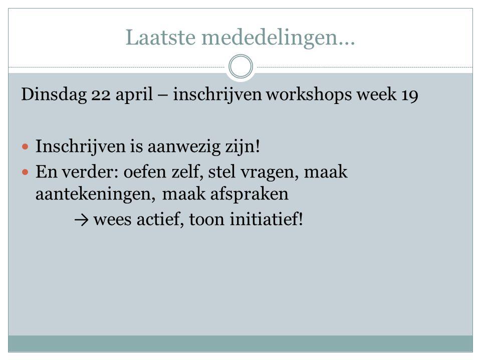 Laatste mededelingen… Dinsdag 22 april – inschrijven workshops week 19  Inschrijven is aanwezig zijn.