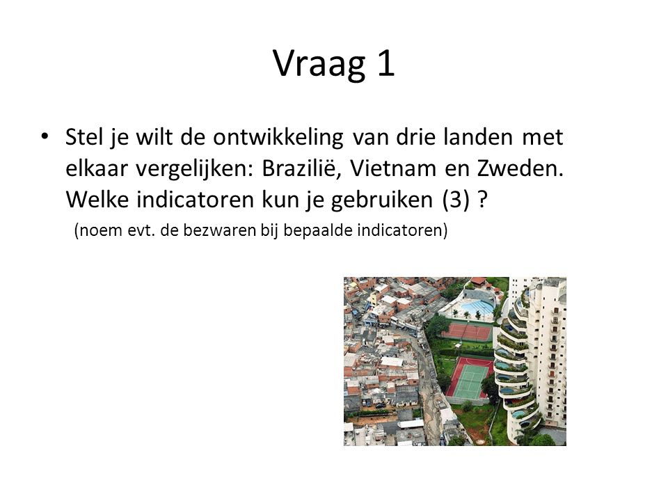 Vraag 1 • Stel je wilt de ontwikkeling van drie landen met elkaar vergelijken: Brazilië, Vietnam en Zweden. Welke indicatoren kun je gebruiken (3) ? (