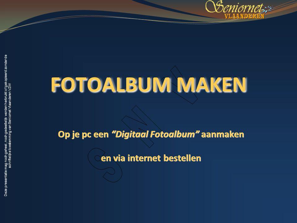 Deze presentatie mag noch geheel, noch gedeeltelijk worden herbruikt of gekopieerd zonder de schriftelijke toestemming van Seniornet Vlaanderen VZW FOTOALBUM MAKEN Op je pc een Digitaal Fotoalbum aanmaken en via internet bestellen