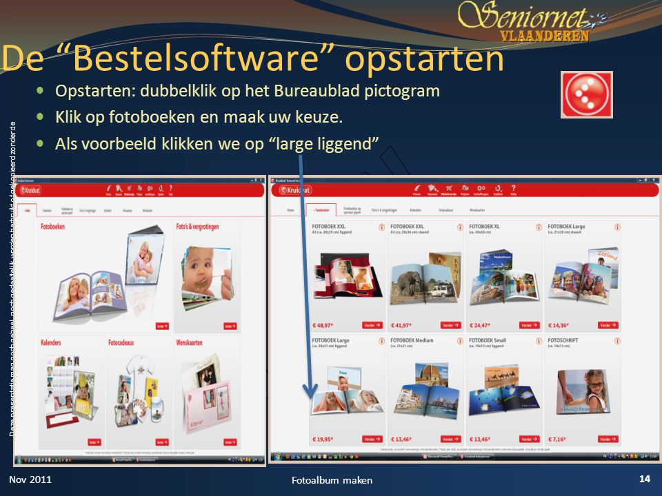 Deze presentatie mag noch geheel, noch gedeeltelijk worden herbruikt of gekopieerd zonder de schriftelijke toestemming van Seniornet Vlaanderen VZW  Opstarten: dubbelklik op het Bureaublad pictogram  Klik op fotoboeken en maak uw keuze.