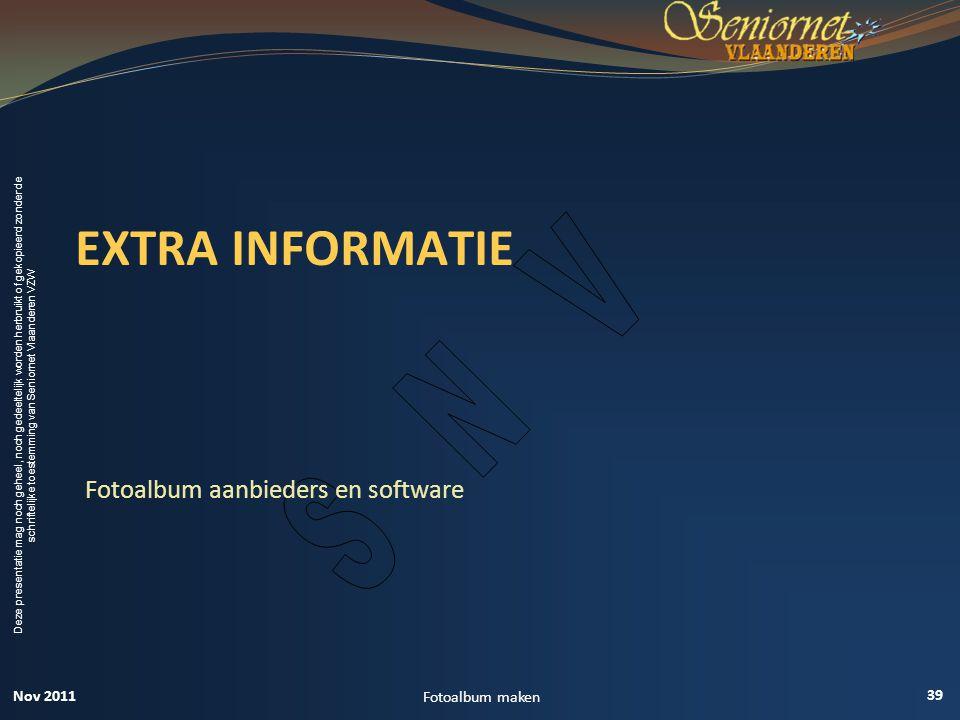 Deze presentatie mag noch geheel, noch gedeeltelijk worden herbruikt of gekopieerd zonder de schriftelijke toestemming van Seniornet Vlaanderen VZW EXTRA INFORMATIE Fotoalbum aanbieders en software 39 Fotoalbum maken Nov 2011