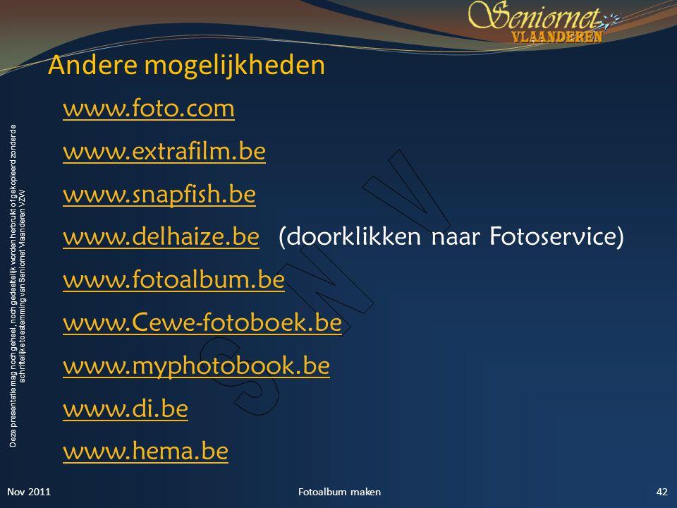 Deze presentatie mag noch geheel, noch gedeeltelijk worden herbruikt of gekopieerd zonder de schriftelijke toestemming van Seniornet Vlaanderen VZW Andere mogelijkheden 42Fotoalbum maken www.foto.com www.extrafilm.be www.snapfish.be www.delhaize.bewww.delhaize.be (doorklikken naar Fotoservice) www.fotoalbum.be www.Cewe-fotoboek.be www.myphotobook.be www.di.be www.hema.be Nov 2011