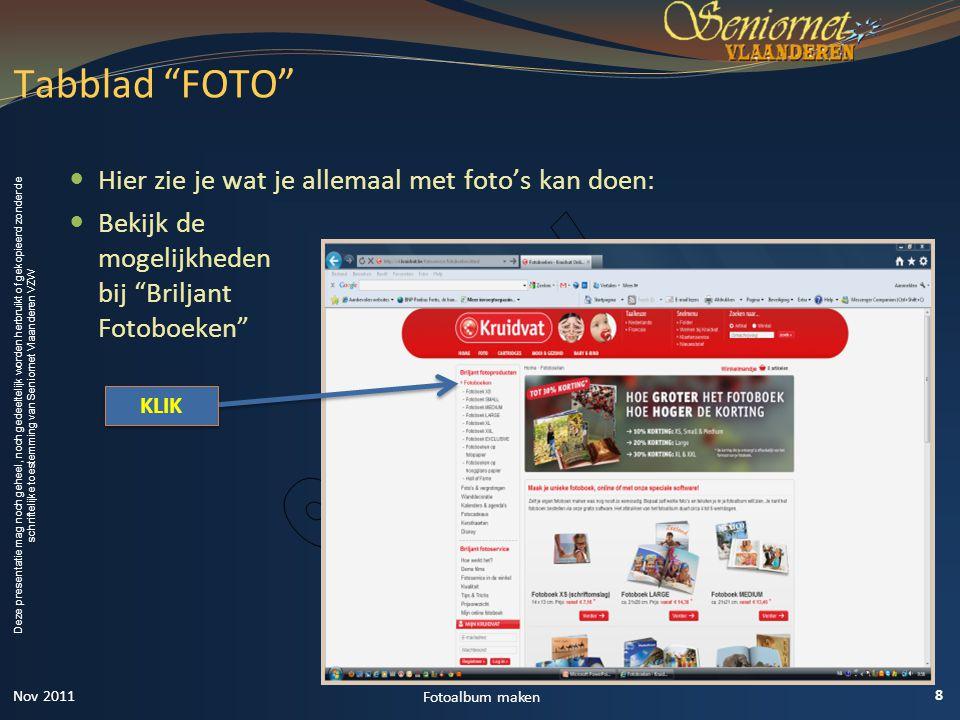Deze presentatie mag noch geheel, noch gedeeltelijk worden herbruikt of gekopieerd zonder de schriftelijke toestemming van Seniornet Vlaanderen VZW  Hier zie je wat je allemaal met foto's kan doen:  Bekijk de mogelijkheden bij Briljant Fotoboeken Tabblad FOTO 8 Fotoalbum maken KLIK Nov 2011