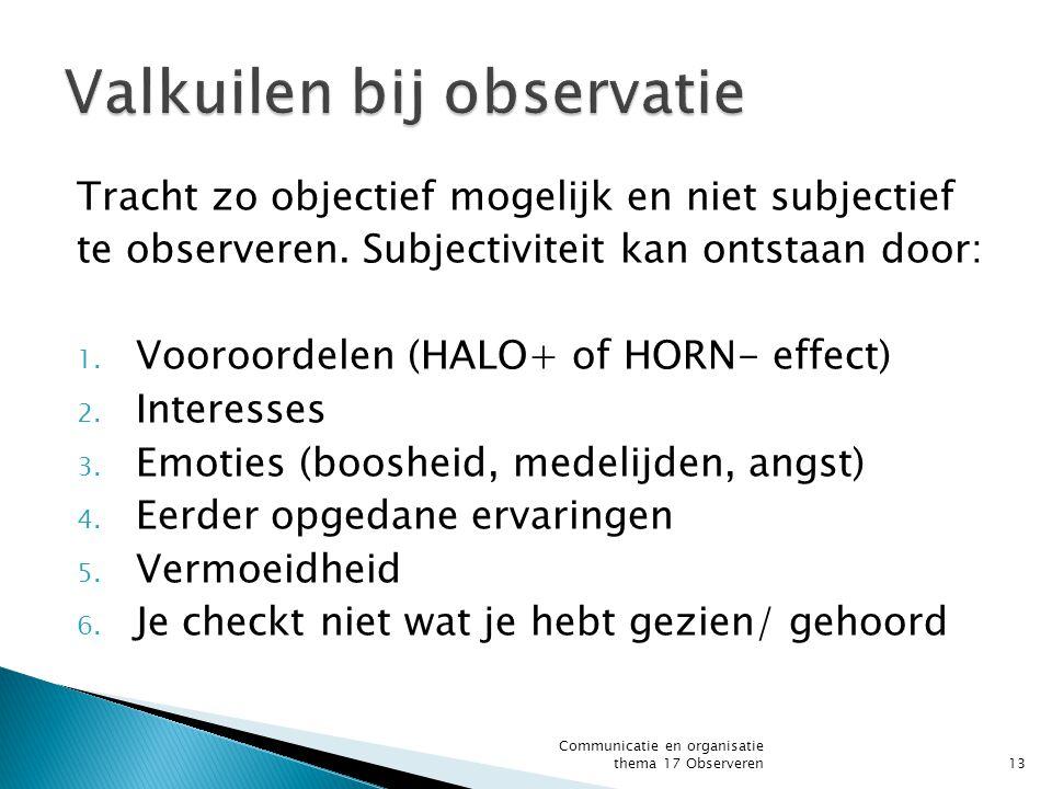 Tracht zo objectief mogelijk en niet subjectief te observeren. Subjectiviteit kan ontstaan door: 1. Vooroordelen (HALO+ of HORN- effect) 2. Interesses
