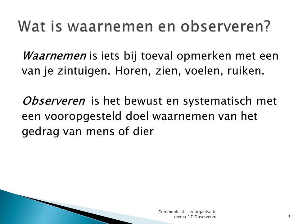  Observatie doel is bekend  Observatie methode is bekend  Registratie van de observatie gegevens zijn bekend  Lengte van de observatie is bekend Communicatie en organisatie thema 17 Observeren6