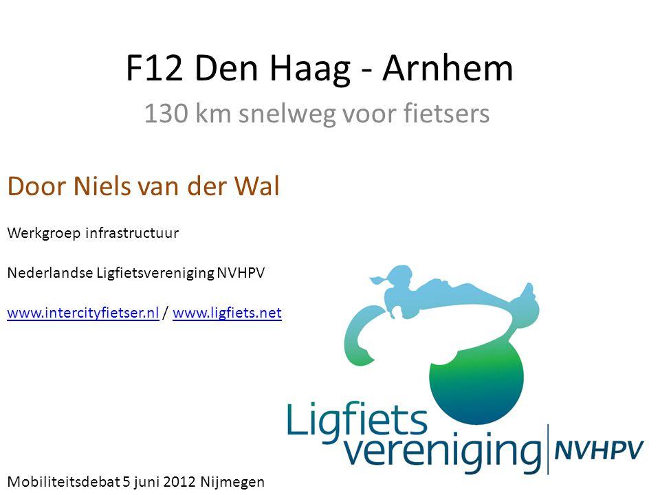 F12 Den Haag - Arnhem 130 km snelweg voor fietsers Door Niels van der Wal Werkgroep infrastructuur Nederlandse Ligfietsvereniging NVHPV www.intercityf