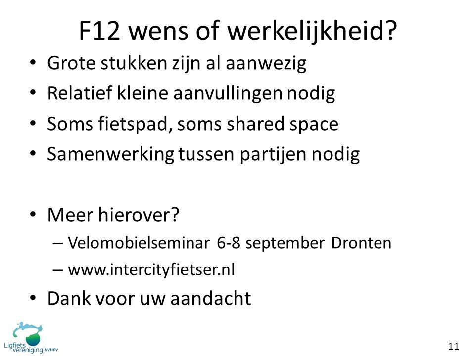 11 F12 wens of werkelijkheid? • Grote stukken zijn al aanwezig • Relatief kleine aanvullingen nodig • Soms fietspad, soms shared space • Samenwerking