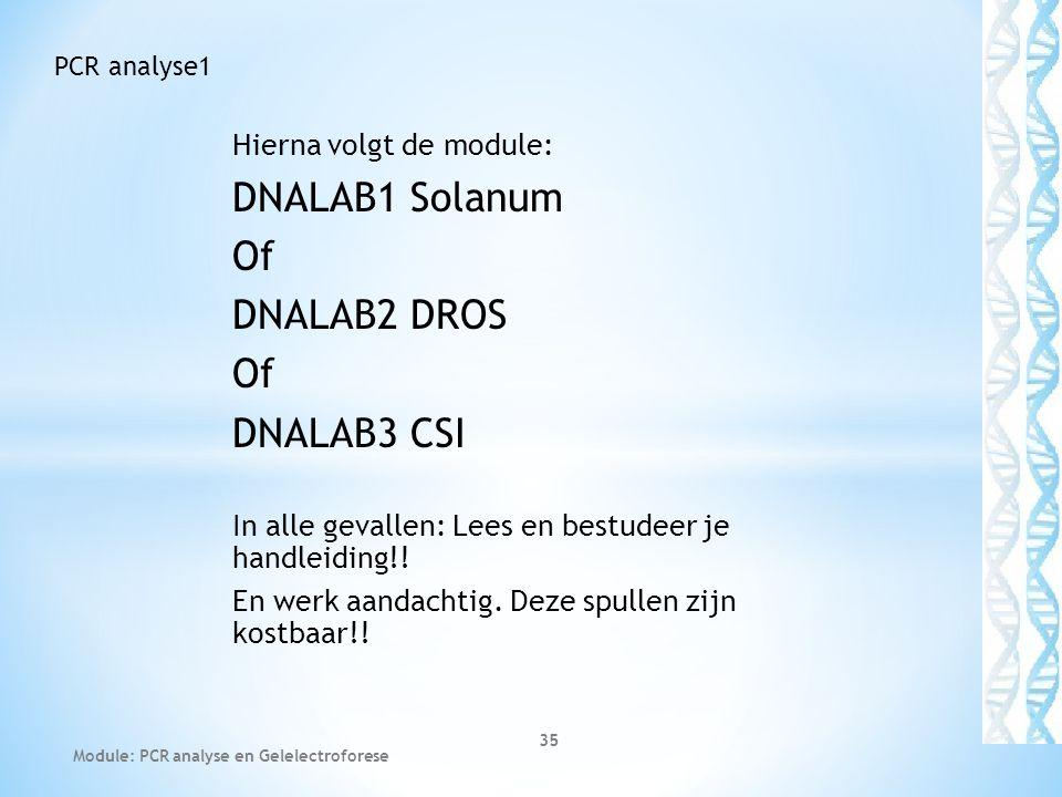 Hierna volgt de module: DNALAB1 Solanum Of DNALAB2 DROS Of DNALAB3 CSI In alle gevallen: Lees en bestudeer je handleiding!! En werk aandachtig. Deze s