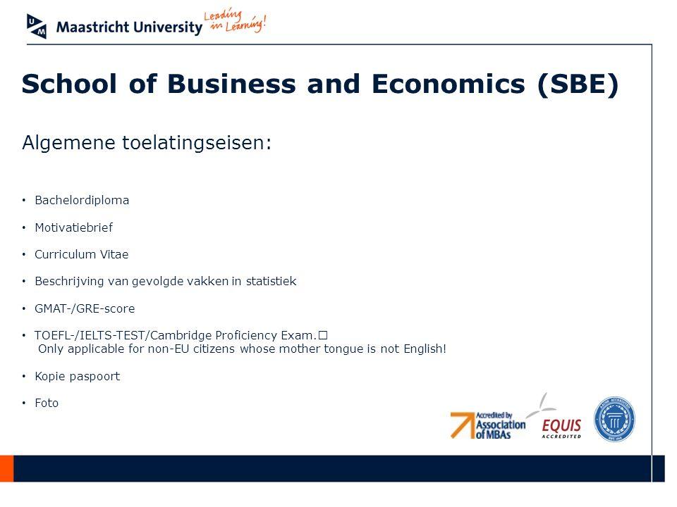 School of Business and Economics (SBE) Algemene toelatingseisen: • Bachelordiploma • Motivatiebrief • Curriculum Vitae • Beschrijving van gevolgde vakken in statistiek • GMAT-/GRE-score • TOEFL-/IELTS-TEST/Cambridge Proficiency Exam.