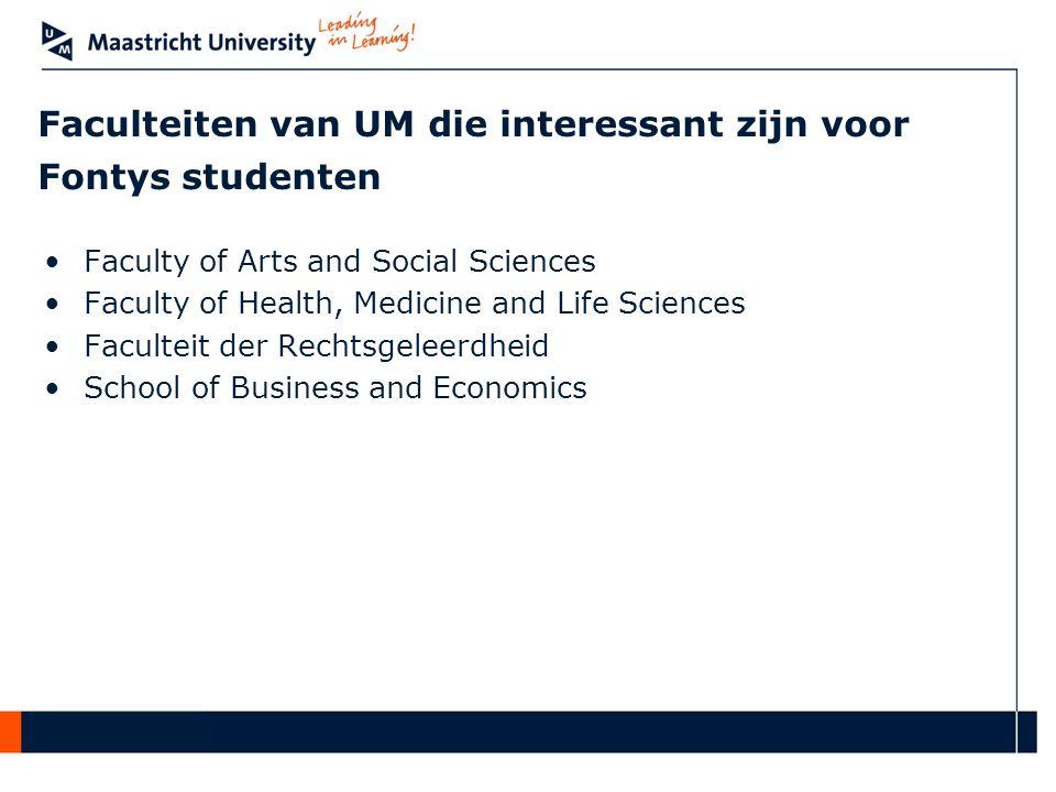 Faculteiten van UM die interessant zijn voor Fontys studenten •Faculty of Arts and Social Sciences •Faculty of Health, Medicine and Life Sciences •Faculteit der Rechtsgeleerdheid •School of Business and Economics