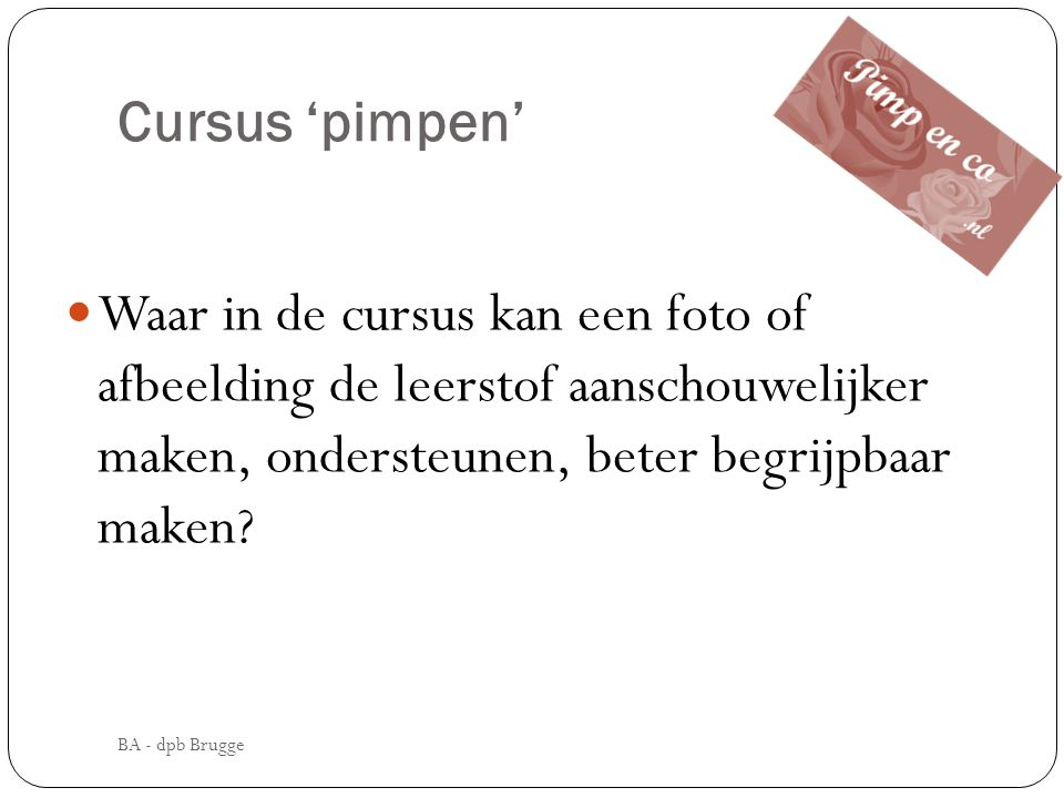 Cursus 'pimpen'  Waar in de cursus kan een foto of afbeelding de leerstof aanschouwelijker maken, ondersteunen, beter begrijpbaar maken? BA - dpb Bru