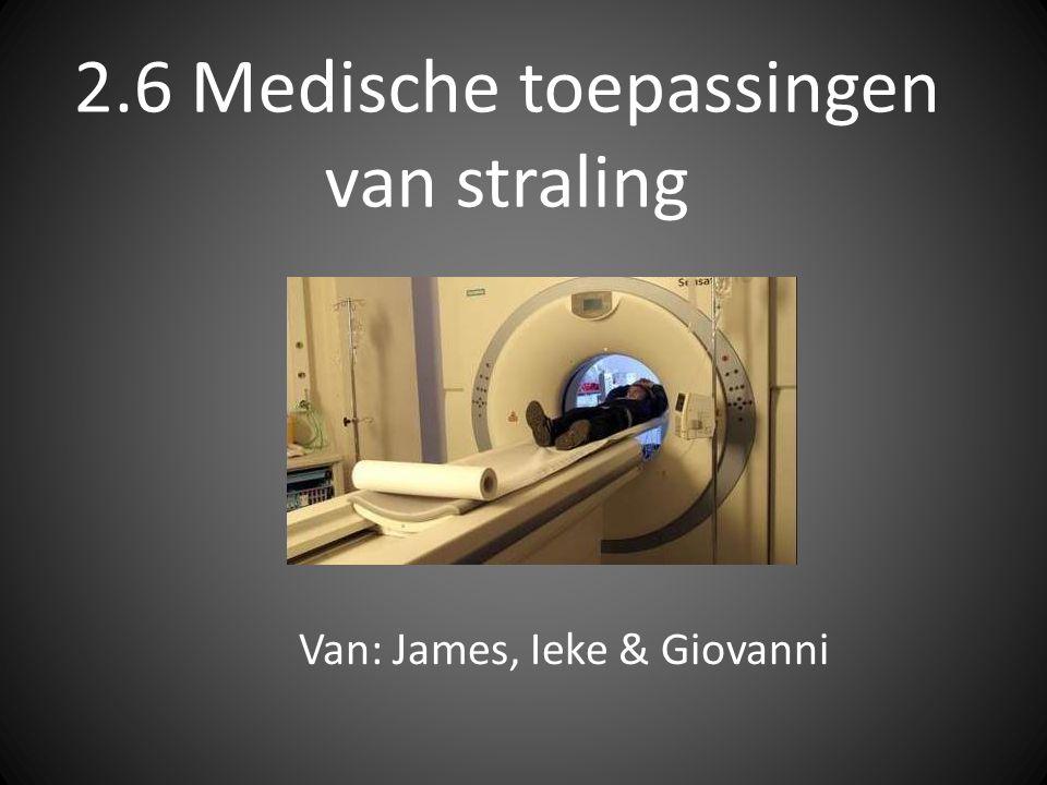 2.6 Medische toepassingen van straling Van: James, Ieke & Giovanni