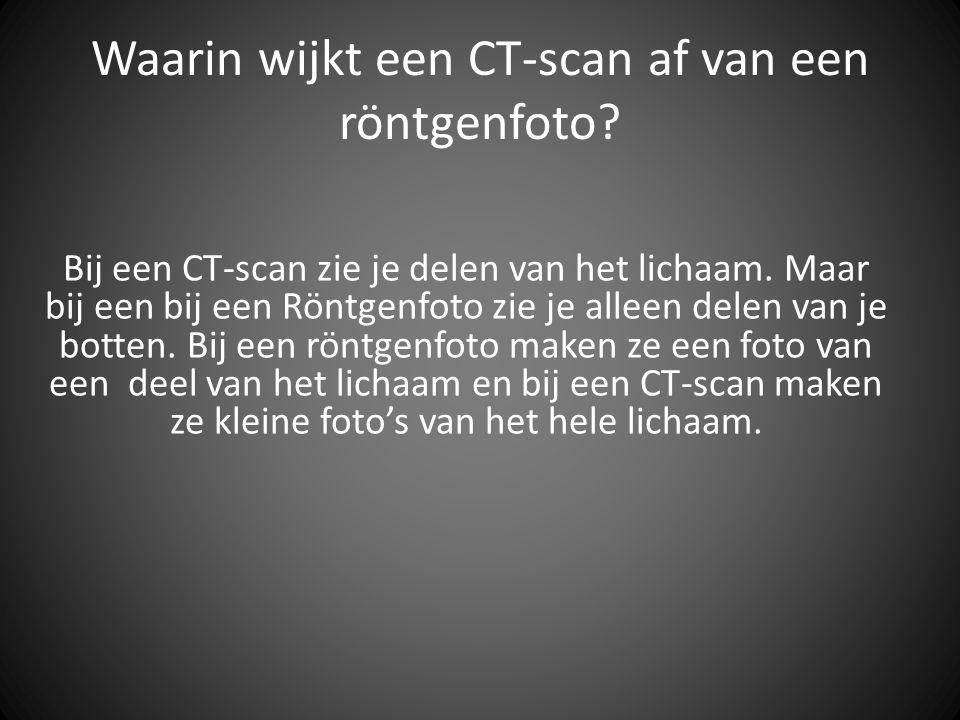 Waarin wijkt een CT-scan af van een röntgenfoto? Bij een CT-scan zie je delen van het lichaam. Maar bij een bij een Röntgenfoto zie je alleen delen va