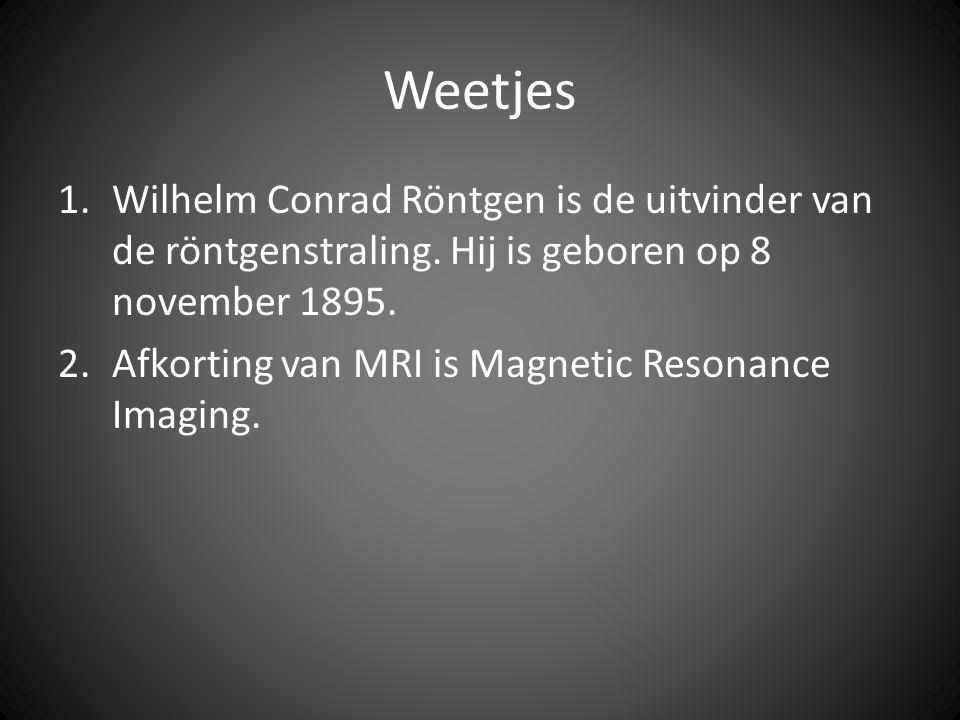 Weetjes 1.Wilhelm Conrad Röntgen is de uitvinder van de röntgenstraling. Hij is geboren op 8 november 1895. 2.Afkorting van MRI is Magnetic Resonance