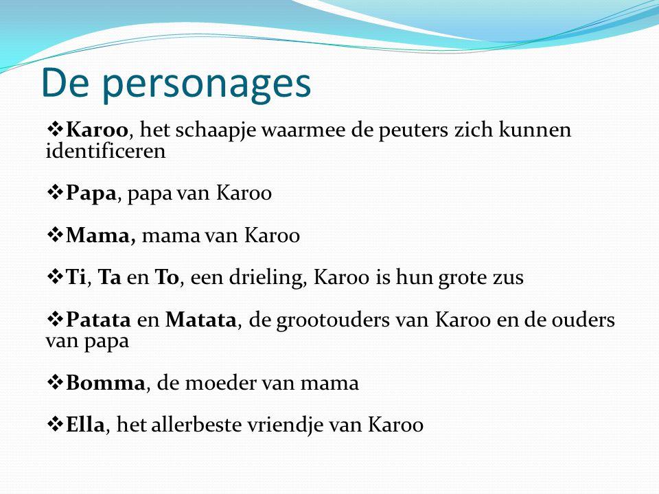 De personages  Karoo, het schaapje waarmee de peuters zich kunnen identificeren  Papa, papa van Karoo  Mama, mama van Karoo  Ti, Ta en To, een dri