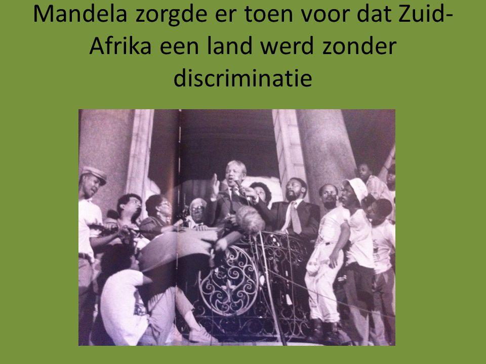 Mandela zorgde er toen voor dat Zuid- Afrika een land werd zonder discriminatie