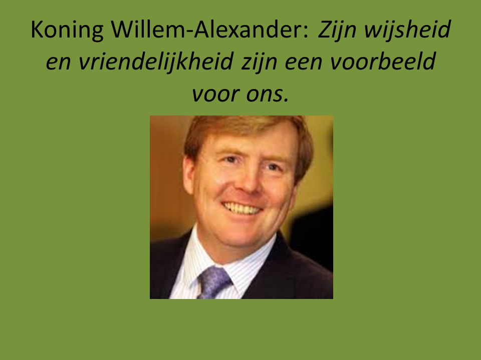Koning Willem-Alexander:Zijn wijsheid en vriendelijkheid zijn een voorbeeld voor ons.