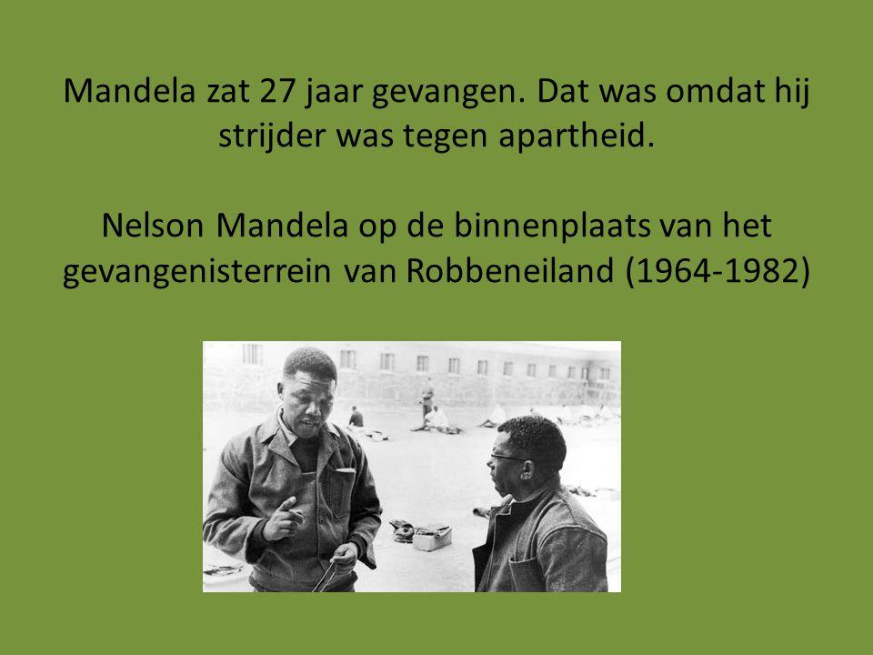 Mandela zat 27 jaar gevangen. Dat was omdat hij strijder was tegen apartheid.