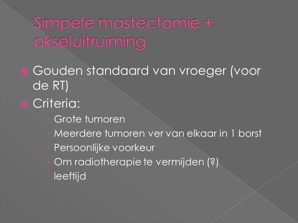  Gouden standaard van vroeger (voor de RT)  Criteria:  Grote tumoren  Meerdere tumoren ver van elkaar in 1 borst  Persoonlijke voorkeur  Om radi