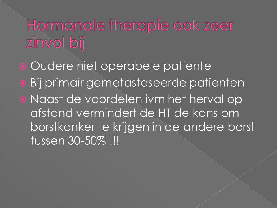  Oudere niet operabele patiente  Bij primair gemetastaseerde patienten  Naast de voordelen ivm het herval op afstand vermindert de HT de kans om bo