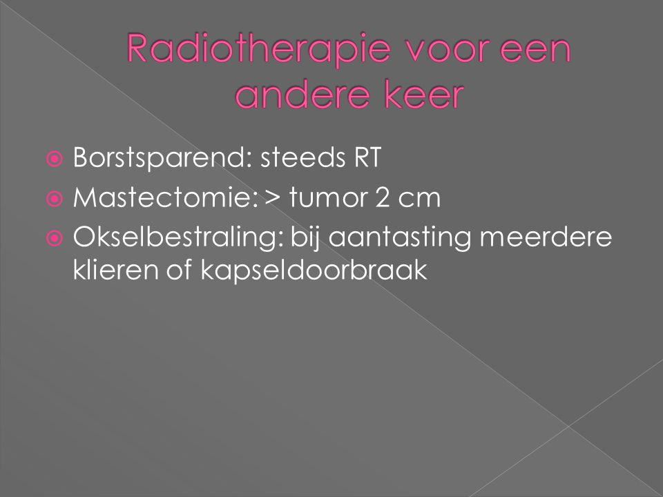  Borstsparend: steeds RT  Mastectomie: > tumor 2 cm  Okselbestraling: bij aantasting meerdere klieren of kapseldoorbraak