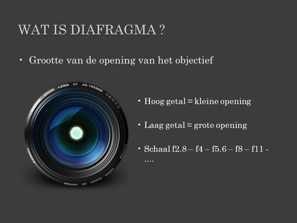 WAT IS DIAFRAGMA ? •Grootte van de opening van het objectief •Hoog getal = kleine opening •Laag getal = grote opening •Schaal f2.8 – f4 – f5.6 – f8 –