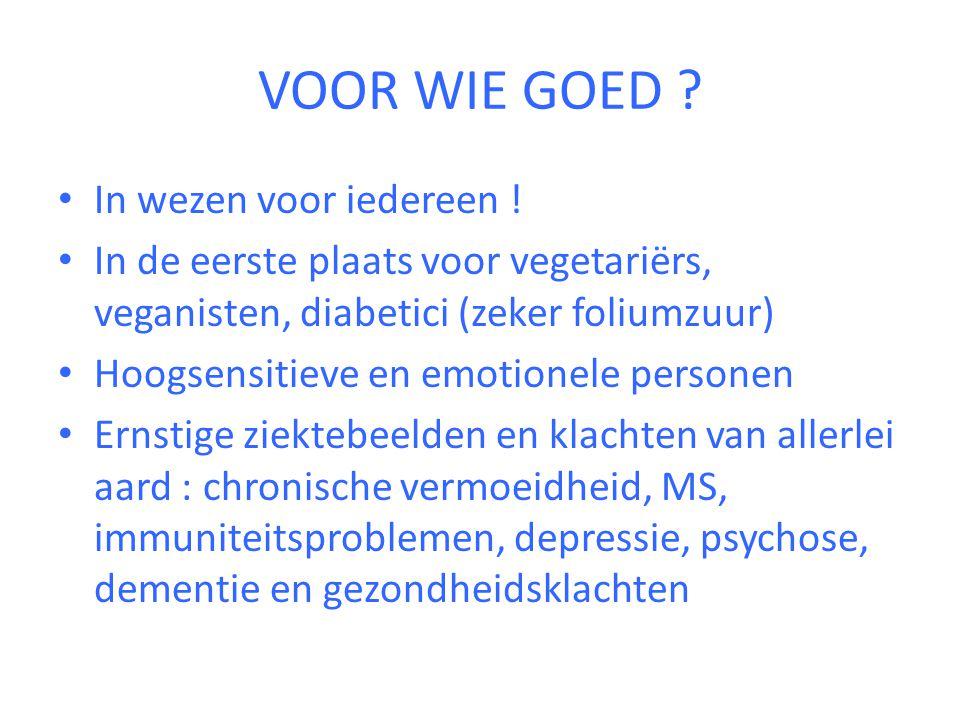 VOOR WIE GOED ? • In wezen voor iedereen ! • In de eerste plaats voor vegetariërs, veganisten, diabetici (zeker foliumzuur) • Hoogsensitieve en emotio