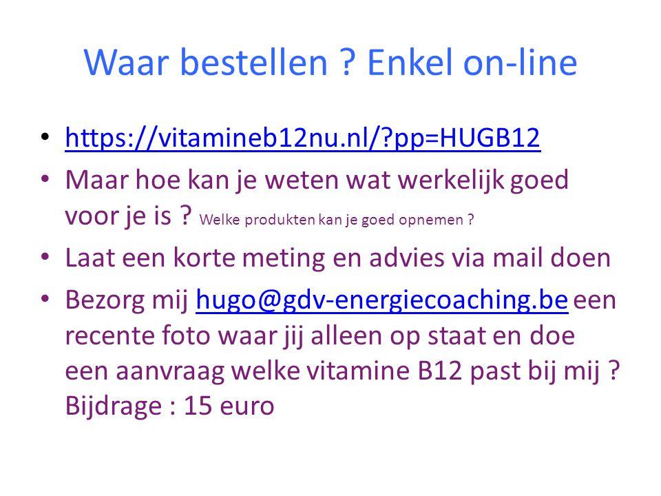Waar bestellen ? Enkel on-line • https://vitamineb12nu.nl/?pp=HUGB12 https://vitamineb12nu.nl/?pp=HUGB12 • Maar hoe kan je weten wat werkelijk goed vo