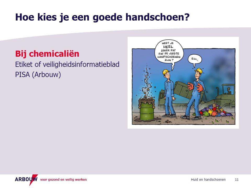 voor gezond en veilig werken Bij chemicaliën Etiket of veiligheidsinformatieblad PISA (Arbouw) Hoe kies je een goede handschoen? 11Huid en handschoene