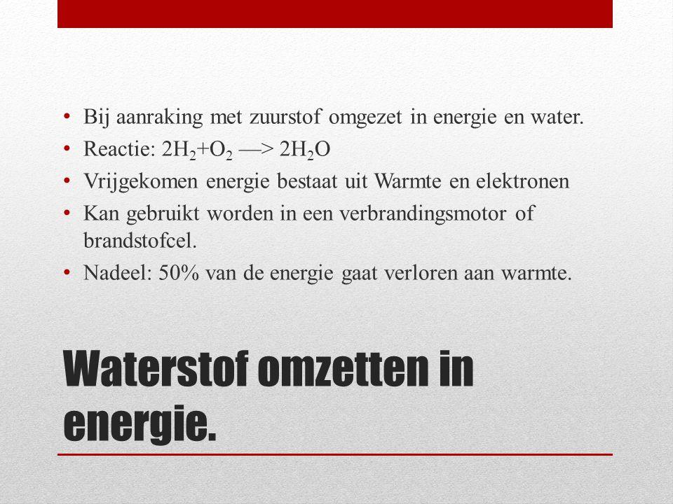 Waterstof omzetten in energie. • Bij aanraking met zuurstof omgezet in energie en water. • Reactie: 2H 2 +O 2 —> 2H 2 O • Vrijgekomen energie bestaat