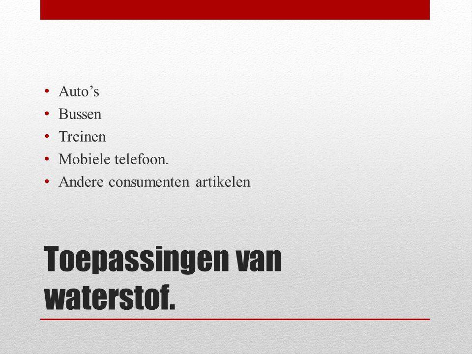 Toepassingen van waterstof. • Auto's • Bussen • Treinen • Mobiele telefoon. • Andere consumenten artikelen
