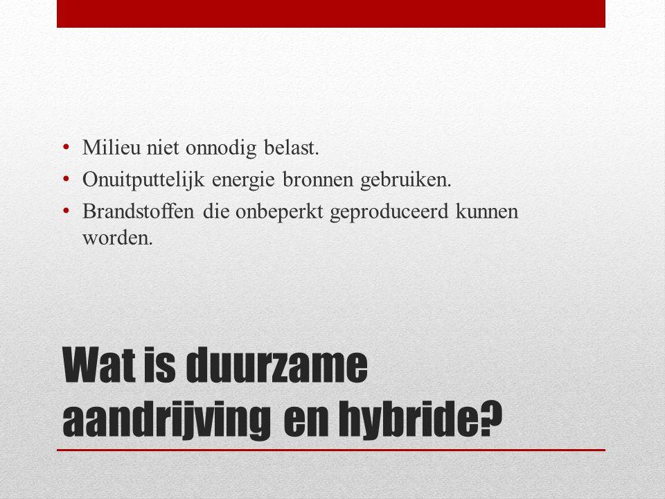Wat is duurzame aandrijving en hybride? • Milieu niet onnodig belast. • Onuitputtelijk energie bronnen gebruiken. • Brandstoffen die onbeperkt geprodu