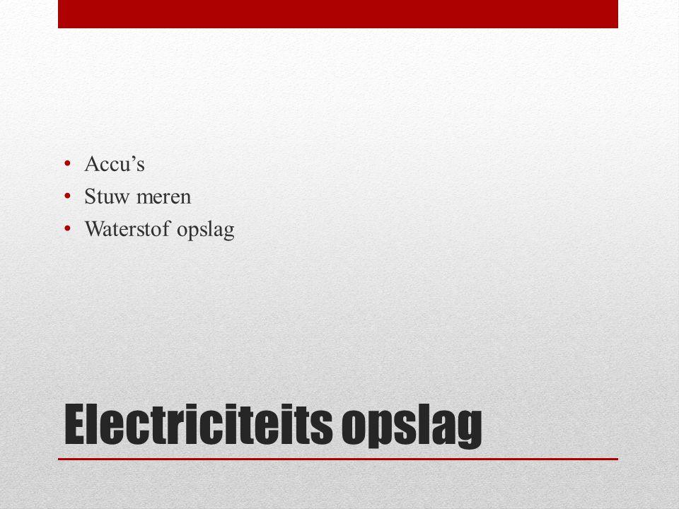Electriciteits opslag • Accu's • Stuw meren • Waterstof opslag