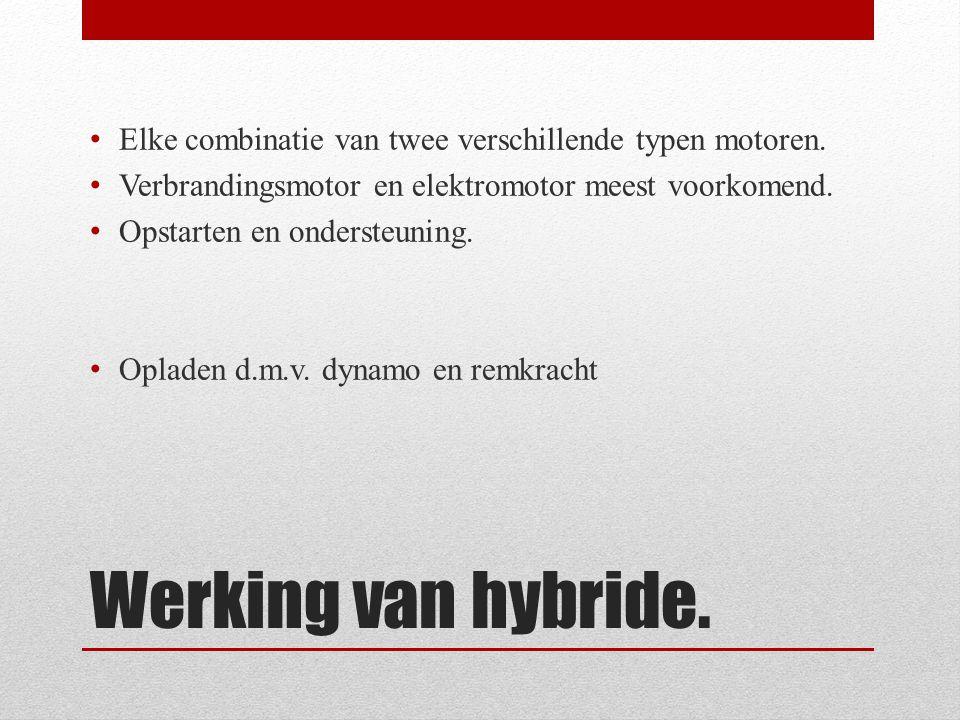 Werking van hybride. • Elke combinatie van twee verschillende typen motoren. • Verbrandingsmotor en elektromotor meest voorkomend. • Opstarten en onde
