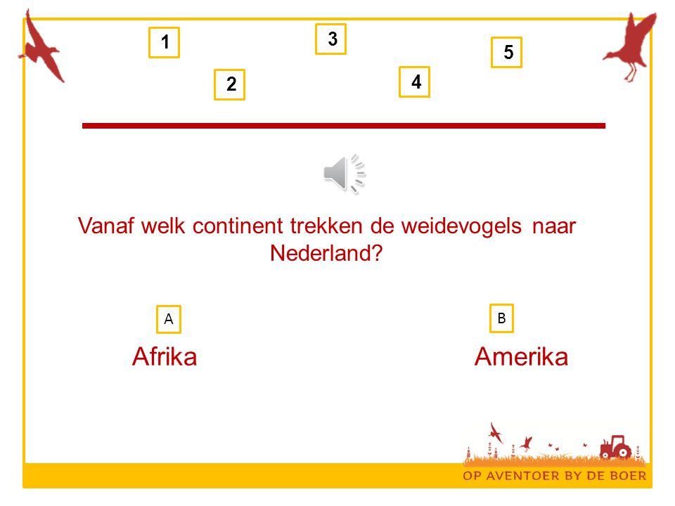 Vanaf welk continent trekken de weidevogels naar Nederland? AfrikaAmerika 1 2 3 4 5 B A